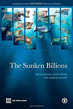 The Sunken Billions: The Economic Justification for Fisheries Reform 9780821377901