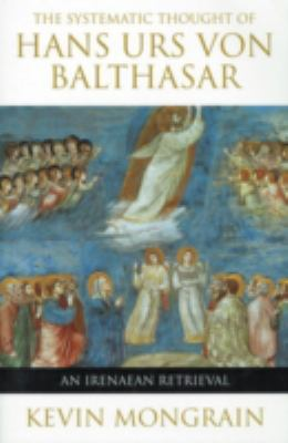 The Systematic Thought of Hans Urs Von Balthasar: An Irenaean Retrieval 9780824519278