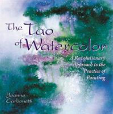 The Tao of Watercolor: A Revolutionary Approach to the Practice of Painting 9780823050574