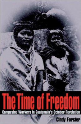 The Time of Freedom: Campesino Workers in Guatemala's October Revolution 9780822941620