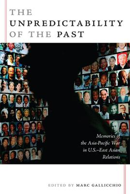 The Unpredictability of the Past: Memories of the Asia-Pacific War in U.S.-East Asian Relations 9780822339458