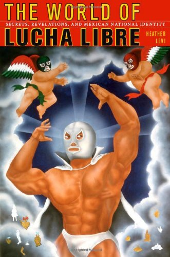 The World of Lucha Libre: Secrets, Revelations, and Mexican National Identity 9780822342328