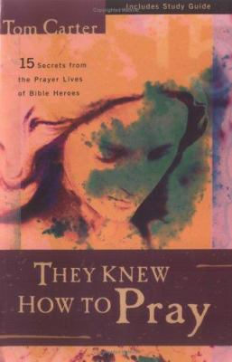 They Knew How to Pray: 15 Secrets from the Prayer Lives of Bible Heroes 9780825423789