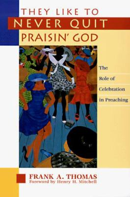 They Like to Never Quit Praisin' God: The Role of Celebration in Preaching 9780829811810