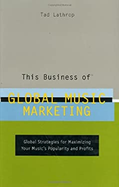 This Business of Global Music Marketing: Global Strategies for Maximizing Your Music's Popularity and Profits 9780823077885