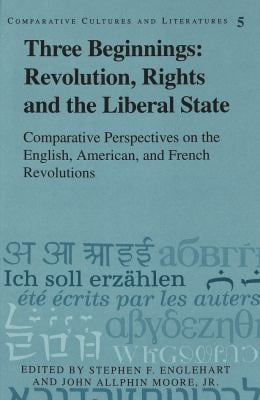 Three Beginnings: Revolution, Rights, and the Liberal State: Comparative Perspectives on the English, American, and French Revolutions 9780820423432