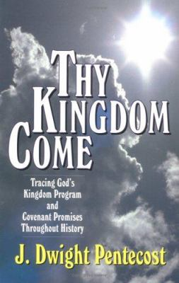 Thy Kingdom Come: Tracing God's Kingdom Program and Covenant Promises Throughout History 9780825434501