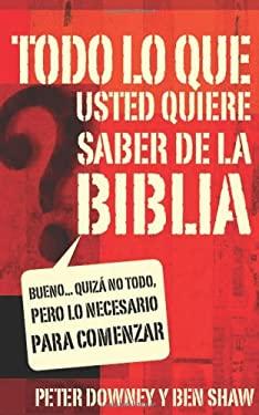 Todo Lo Que Quieres Saber de la Biblia: Bueno... Quiza No Todo, Pero Lo Necesario Para Comenzar = Everything You Want to Know about the Bible 9780829748871