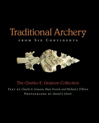 Traditional Archery from Six Continents: The Charles E. Grayson Collection 9780826217516