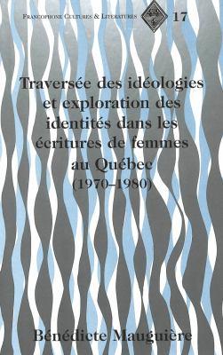 Traversee Des Ideologies Et Exploration Des Identites Dans Les Ecritures de Femmes Au Quebec (1970-1980) 9780820430218