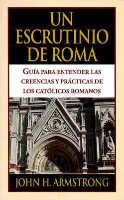 Un Escrutinio de Roma: Guia Para Entender Las Creencias y Practicas de Los Catolicos Romanos = A View of Rome 9780825410369