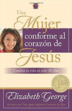 Una Mujer Conforme Al Corazon de Jesus: Cambia Tu Vida En Solo 30 Dias 9780825412868