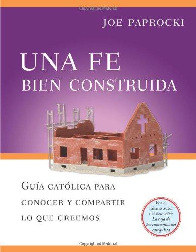 Una Fe Bien Construida: Guia Catolica Para Conocer y Compartir Lo Que Creemos = A Well-Built Faith 9780829432992