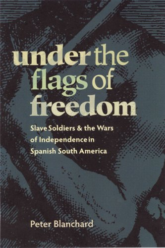Under the Flags of Freedom: Slave Soldiers and the Wars of Independence in Spanish South America 9780822959922