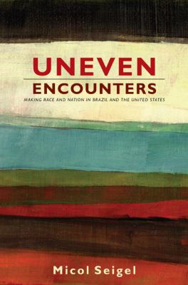 Uneven Encounters: Making Race and Nation in Brazil and the United States 9780822344407