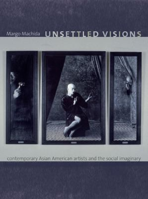 Unsettled Visions: Contemporary Asian American Artists and the Social Imaginary 9780822342045