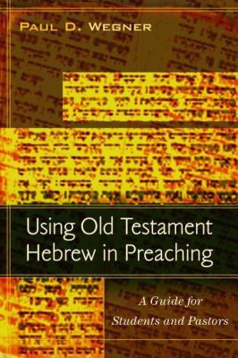 Using Old Testament Hebrew in Preaching: A Guide for Students and Pastors 9780825439360