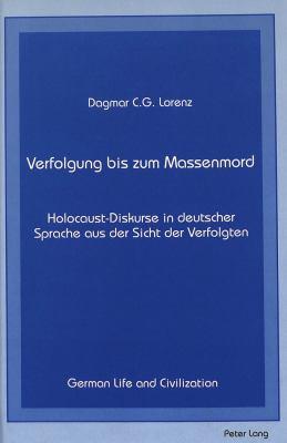 Verfolgung Bis Zum Massenmord: Holocaust-Diskurse in Deutscher Sprache Aus Der Sicht Der Verfolgten 9780820417516