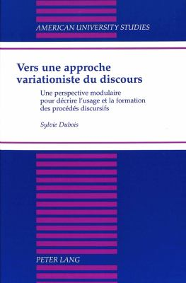 Vers une approche variationiste du discours: Une perspective modulaire pour l'usage et la formation des proc edes discoursifs 9780820431222