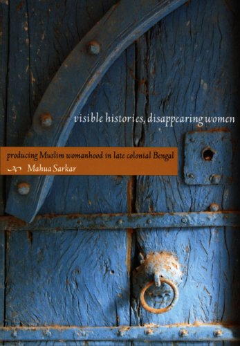 Visible Histories, Disappearing Women: Producing Muslim Womanhood in Late Colonial Bengal 9780822342342