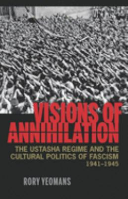 Visions of Annihilation: The Ustasha Regime and the Cultural Politics of Fascism, 1941-1945 9780822961925