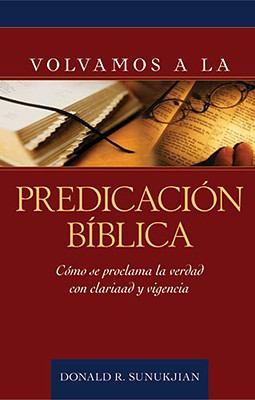 Volvamos a la Predicacion Biblica: Como Se Proclama La Verdad Con Claridad y Vigencia 9780825417986