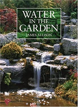 Water in the Garden: A Complete Guide to the Design and Installation of Ponds, Fountains, Streams, and Waterfalls 9780821218396