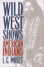 Wild West Shows and the Images of American Indians, 1883-1933 9780826316851