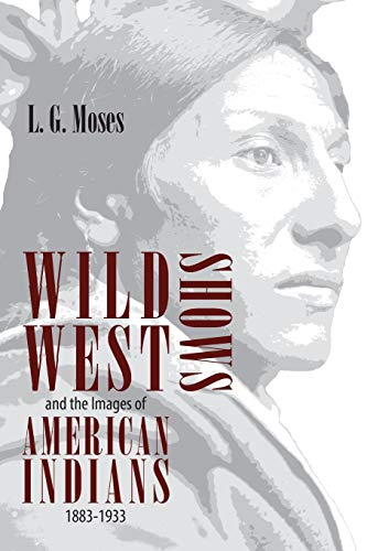 Wild West Shows and the Images of American Indians, 1883-1933 9780826320896