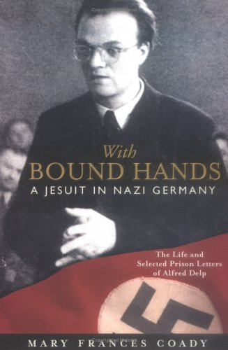 With Bound Hands: A Jesuit in Nazi Germany: The Life and Selected Prison Letters of Alfred Delp 9780829417944
