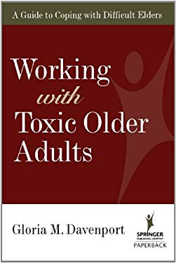 Working with Toxic Older Adults: A Guide to Coping with Difficult Elders 9780826102751
