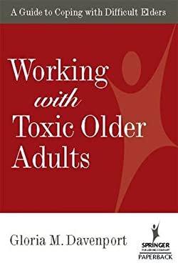 Working with Toxic Older Adults: A Guide to Coping with Difficult Elders 9780826112231