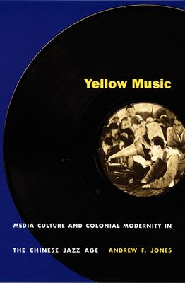 Yellow Music: Media Culture and Colonial Modernity in the Chinese Jazz Age 9780822326946