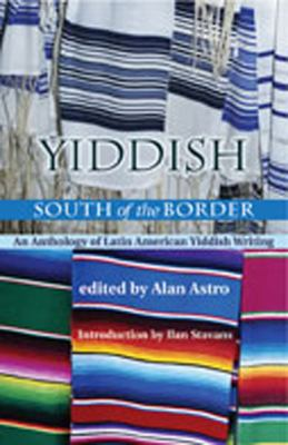 Yiddish South of the Border: An Anthology of Latin American Yiddish Writing 9780826323484