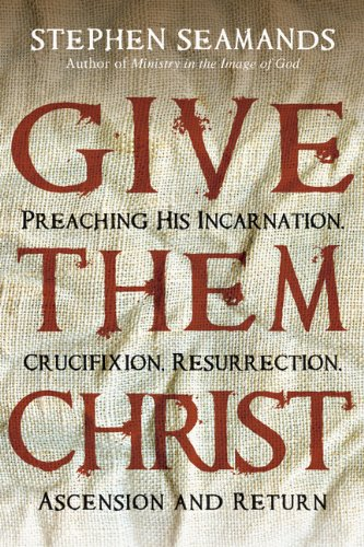 Give Them Christ: Preaching His Incarnation, Crucifixion, Resurrection, Ascension and Return 9780830834679