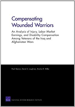 Compensating Wounded Warriors: An Analysis of Injury, Labor Market Earnings, and Disability Compensation Among Veterans of the Iraq and Afghanistan W 9780833059314