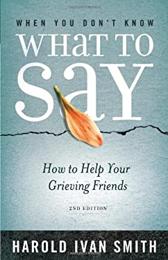 When You Don't Know What to Say, 2nd Edition: How to Help Your Grieving Friends 9780834127999