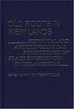 Old Roots in New Lands: Historical and Anthropological Perspectives on Black Experiences in the Americas 9780837194769
