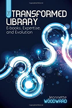 The Transformed Library: E-Books, Expertise, and Evolution 9780838911648