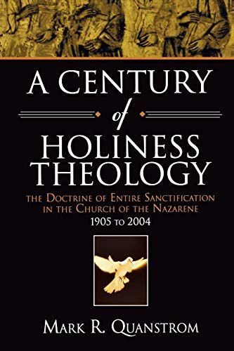 A Century of Holiness Theology: The Doctrine of Entire Sanctification in the Church of the Nazarene: 1905 to 2004 9780834121164