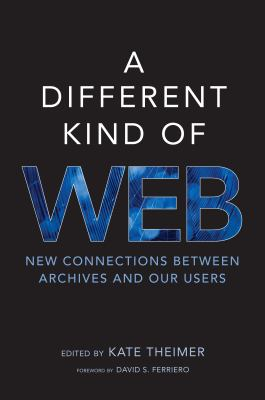 A Different Kind of Web: New Connections Between Archives and Our Users 9780838911563