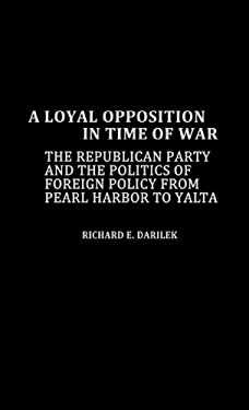 A Loyal Opposition in Time of War: The Republican Party and the Politics of Foreign Policy from Pearl Harbor to Yalta 9780837187730