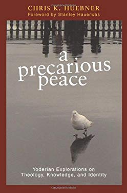 A Precarious Peace: Yoderian Explorations on Theology, Knowledge, and Identity 9780836193411