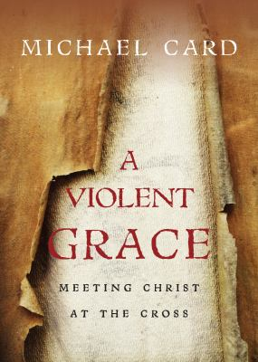 A Violent Grace: Meeting Christ at the Cross 9780830837724