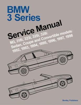 BMW 3 Series (E36): Service Manual; M3, 318i, 323i, 325i, 328i Sedan, Coupe and Convertible; 1992, 1993, 1994, 1995, 1996, 1997, 1998 9780837603261