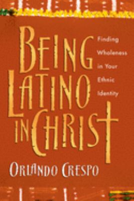 Being Latino in Christ: Finding Wholeness in Your Ethnic Identity 9780830823741
