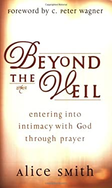Beyond the Veil: Entering Into Intimacy with God Through Prayer 9780830720705