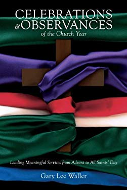 Celebrations and Observances of the Church Year: Leading Meaningful Services from Advent to All Saints' Day 9780834124332