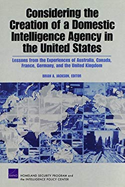 Considering the Creation of a Domestic Intelligence Agency in the United States: Lessons from the Experiences of Australia, Canada, France, Germany, a 9780833046178