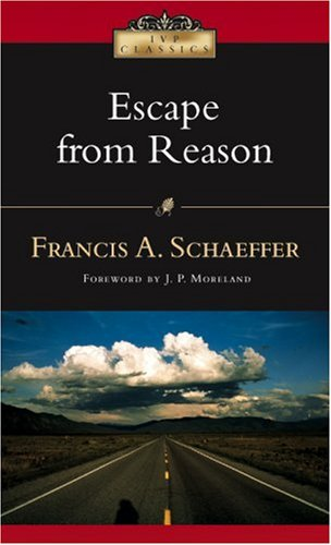 Escape from Reason: A Penetrating Analysis of Trends in Modern Thought 9780830834051